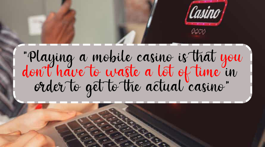 Playing a mobile casino is that you don't have to waste a lot of time in order to get to the actual casino